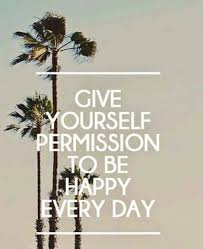 give yourself permission to be happy everyday