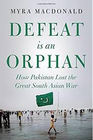 Defeat is an Orphan: How Pakistan Lost the Great South Asian War:  MacDonald, Myra: 9781849046411: Amazon.com: Books