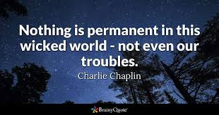 charlie chaplin nothing is permanent in this wicked
