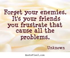 quote about friendship forget your enemies it s your friends