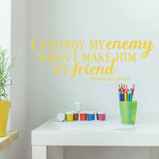 Friendship Quotes Wall Decor Abraham Lincoln I Destroy My Enemy Vinyl Wall Decal Sign Decoration Motivational Patriotic Quotes For Schools Preschools Libraries Teachers And Home Customvinyldecor Com