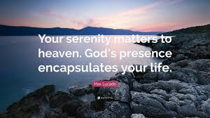 """max lucado quote """"your serenity matters to heaven god s presence"""