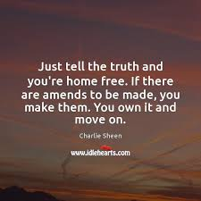 just tell the truth and you re home if there are amends