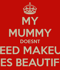 my mummy doesnt need makeup shes
