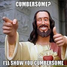 Cumbersome? I'll show you cumbersome - Cool Jesus | Make a Meme via Relatably.com