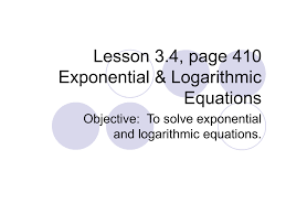 lesson 3 4 page 410 exponential logarithmic equations objective to solve exponential