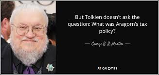 Tax Quotes Enchanting George R R Martin Quote But Tolkien Doesn't Ask The Question