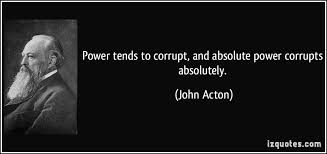 power tends to corrupt and absolute power corrupts absolutely power tends to corrupt and absolute power corrupts absolutely john acton