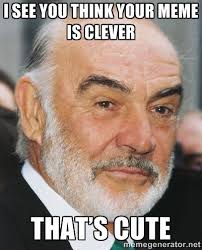 I see you think your meme is clever That's cute - sean connery ftw ... via Relatably.com