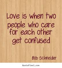 Confused Love Quotes Cool Bob Schneider Picture Quotes Love Is When Two People Who Care For