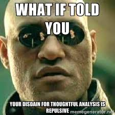 What if told you your disdain for thoughtful analysis is repulsive ... via Relatably.com