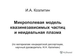 Презентация на тему И А Козлитин Микрополевая модель  1 И А Козлитин Микрополевая модель квазинезависимых частиц и неидеальная плазма по материалам кандидатской диссертации научный руководитель