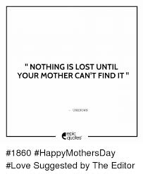 Photo Editor With Love Quotes Fascinating NOTHING IS LOST UNTIL YOUR MOTHER CAN'T FIND IT UNKNOWN Epic Quotes