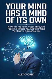 Amazon.com: Your Mind Has A Mind Of Its Own: Why Sales Are Never A Good  Thing, Why Popcorn Confuses You, And Other Ways Your Brain Is Ruining Your  Life eBook: Ogorek, Alex: