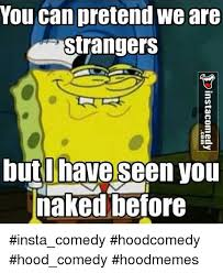 You Can Pretend We Are Strangers But I Have Seen Vou Naked Before Insta Comedy Hoodcomedy Hood Comedy Hoodmemes