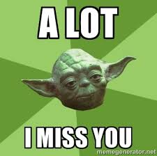 a lot i miss you - Advice Yoda Gives | Meme Generator via Relatably.com