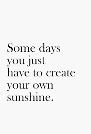 Make Your Own Quotes Amazing Wisdom Quotes Some Days You Just Have To Create Your Own Sunshine