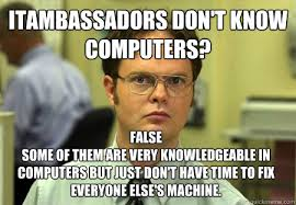 ITAmbassadors don't know computers? False Some of them are very ... via Relatably.com