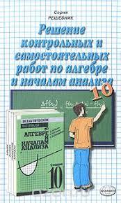 Решение контрольных и самостоятельных работ по алгебре и началам  Решение контрольных и самостоятельных работ по алгебре и началам анализа 10 класс