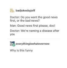 do i want to be a doctor badjokesbyjeff doctor do you want the good news first or the bad