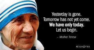 Mother Teresa Quotes New Mother Teresa Quote Yesterday Is Gone Tomorrow Has Not Yet Come