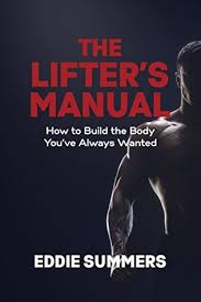 The Lifter's Manual: How to Build the Body You've Always Wanted by Eddie  Summers
