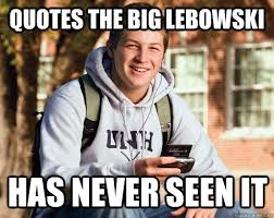 Quotes The Big Lebowski Has Never Seen It College Freshman Quickmeme New Big Lebowski Quotes