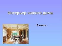 Презентация Интерьер жилого дома класс скачать бесплатно Интерьер жилого дома 6 класс