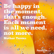 Be Happy In The Moment Thats Enough Each Moment Is All We Need