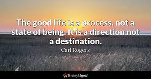 Quotes About Being Good Custom The Good Life Is A Process Not A State Of Being It Is A Direction