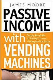 Own Your Own Vending Machine Interesting Passive Income With Vending Machines Step By Step Guide To Starting