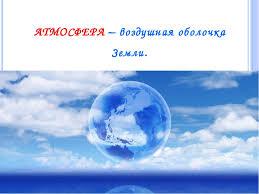 Презентация по географии класс по теме Атмосфера  слайда 3 АТМОСФЕРА воздушная оболочка Земли От греч атмо пар