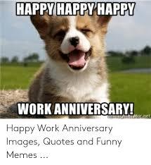 Happy work anniversary, we appreciate you. Great Day Quotes Meme Funny Work Anniversary Quotes