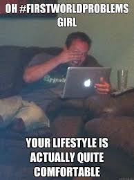 OH #firstworldproblems girl your lifestyle is actually quite ... via Relatably.com