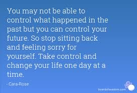 Quotes On Feeling Sorry For Yourself Best Of You May Not Be Able To Control What Happened In The Past But You Can