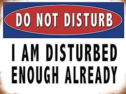 Do Not Disturb. I Am Disturbed Enough Already. Funny Humour Warning Sign.  Ideal