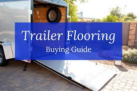 this trailer flooring ing guide will help you find the best type of flooring to fit