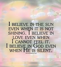 i believe in the sun even when it is not shining i believe in i believe in the sun even when it is not shining i believe in love even when i cannot feel it i believe in god even when he is silent