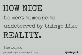 How Nice To Meet Someone So Undeterred By Things Likereality Extraordinary Nice Quotes On Reality