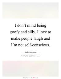 Goofy Quotes Enchanting I Don't Mind Being Goofy And Silly I Love To Make People Laugh