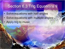 18 section 6 3 trig equations ii solve equations with half angles solve equations with multiple angles apply trig to
