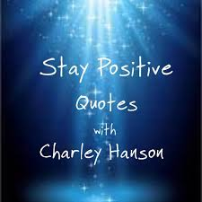 Stay Positive, Quotes with Charley Hanson Psychic Life Coach ...