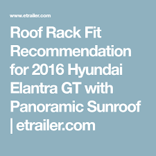 Roof Rack Fit Recommendation For 2016 Hyundai Elantra Gt With Panoramic Sunroof Etrailer Com Hyundai Elantra Elantra Roof Rack