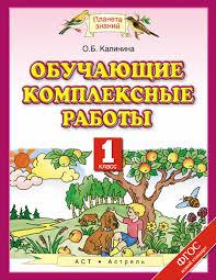 Книги и пособия для детей Обучающие комплексные работы класс  Обучающие комплексные работы 1 класс Калинина О Б Планета знаний 1