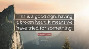 Elizabeth Gilbert Quote This Is A Good Sign Having A Broken Heart