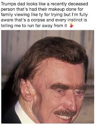 fred trump parisons trumps dad looks like a recently deceased person that s had their makeup done for family viewing like ty for trying but i m fully