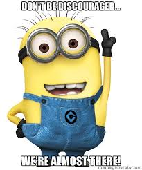 Don't Be Discouraged... We're Almost There! - Despicable Me Minion ... via Relatably.com