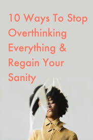 10 Ways To Stop Overthinking Everything Regain Your Sanity In 2019
