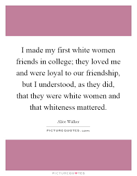 College Quotes About Friendship I made my first white women friends in college they loved me 72