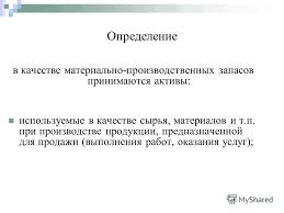Презентация на тему Учет материально производственных запасов  3 Определение в качестве материально производственных запасов принимаются активы используемые в качестве